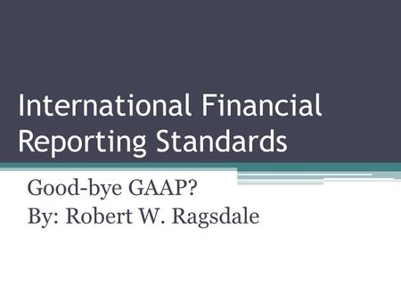 International Financial Reporting Standards Good-bye GAAP? By: Robert W. Ragsdale.