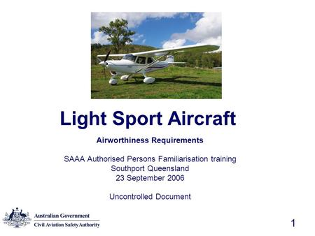 1 Light Sport Aircraft Airworthiness Requirements SAAA Authorised Persons Familiarisation training Southport Queensland 23 September 2006 Uncontrolled.