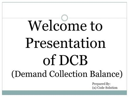 Welcome to Presentation of DCB (Demand Collection Balance) Prepared By: (n) Code Solution.