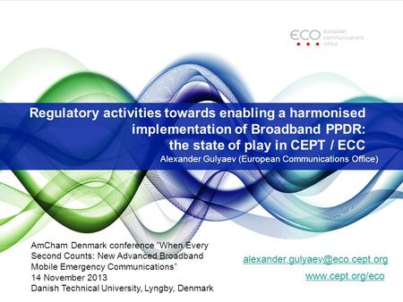 Regulatory activities towards enabling a harmonised implementation of Broadband PPDR: the state of play in CEPT / ECC Alexander Gulyaev (European Communications.