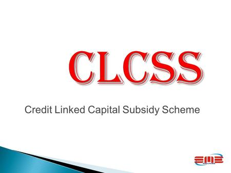 CLCSS Credit Linked Capital Subsidy Scheme GOVERNMENT OF INDIA Revised Guidelines on Credit Linked Capital Subsidy Scheme (CLCSS) for Technology Upgradation.