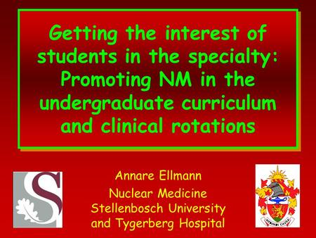 Getting the interest of students in the specialty: Promoting NM in the undergraduate curriculum and clinical rotations Annare Ellmann Nuclear Medicine.