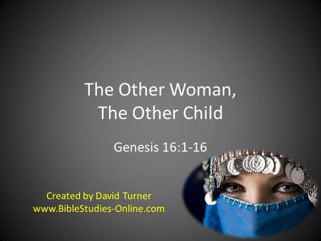 The Other Woman, The Other Child Genesis 16:1-16 Created by David Turner www.BibleStudies-Online.com.