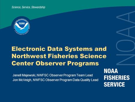 Electronic Data Systems and Northwest Fisheries Science Center Observer Programs Janell Majewski, NWFSC Observer Program Team Lead Jon McVeigh, NWFSC Observer.