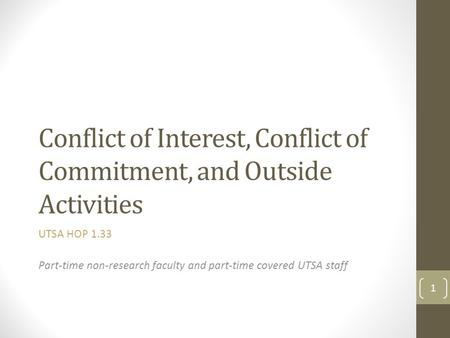 Conflict of Interest, Conflict of Commitment, and Outside Activities UTSA HOP 1.33 Part-time non-research faculty and part-time covered UTSA staff 1.