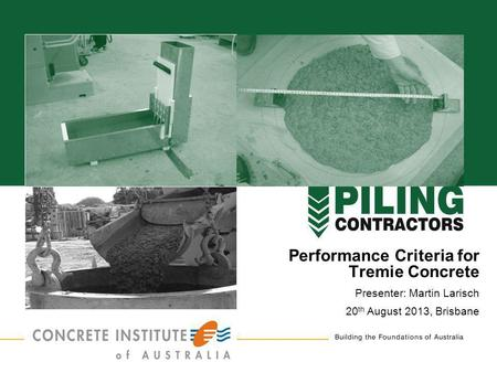 1 Performance Criteria for Tremie Concrete Presenter: Martin Larisch 20 th August 2013, Brisbane.