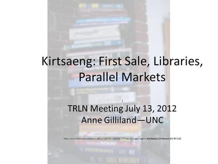 Kirtsaeng: First Sale, Libraries, Parallel Markets ) TRLN Meeting July 13, 2012 Anne Gilliland—UNC
