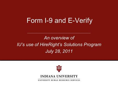An overview of IU's use of HireRight's Solutions Program July 28, 2011 Form I-9 and E-Verify.