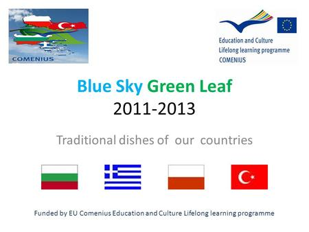 Blue Sky Green Leaf 2011-2013 Traditional dishes of our countries Funded by EU Comenius Education and Culture Lifelong learning programme.