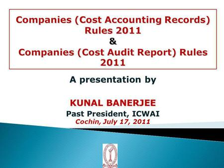 A presentation by KUNAL BANERJEE Past President, ICWAI Cochin, July 17, 2011.