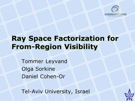 Ray Space Factorization for From-Region Visibility Tommer Leyvand Olga Sorkine Daniel Cohen-Or Tel-Aviv University, Israel.