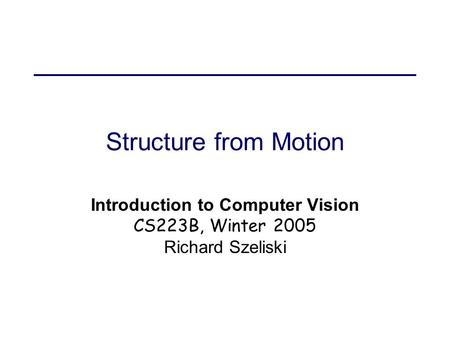 Structure from Motion Introduction to Computer Vision CS223B, Winter 2005 Richard Szeliski.