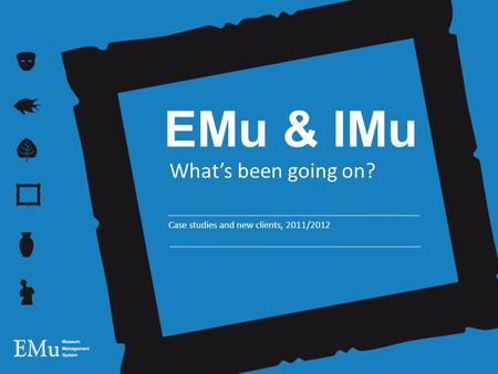 EMu & IMu What's been going on? Case studies and new clients, 2011/2012.