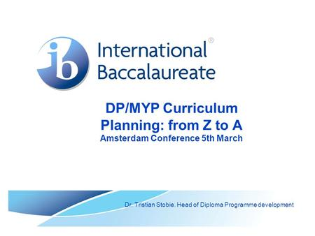 DP/MYP Curriculum Planning: from Z to A Amsterdam Conference 5th March Dr. Tristian Stobie. Head of Diploma Programme development.