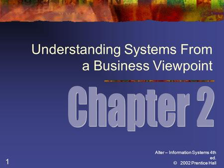 Alter – Information Systems 4th ed. © 2002 Prentice Hall 1 Understanding Systems From a Business Viewpoint.
