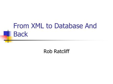 From XML to Database And Back Rob Ratcliff. Single Source Modeling The data model and persistence scheme described in one place – the XML Schema in this.