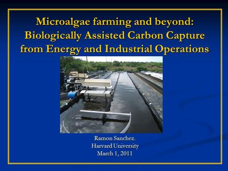 Microalgae farming and beyond: Biologically Assisted Carbon Capture from Energy and Industrial Operations Ramon Sanchez. Harvard University March 1, 2011.