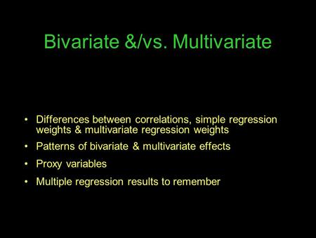 Bivariate &/vs. Multivariate Differences between correlations, simple regression weights & multivariate regression weights Patterns of bivariate & multivariate.