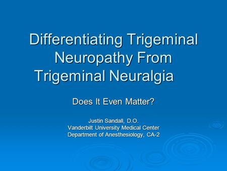 Differentiating Trigeminal Neuropathy From Trigeminal Neuralgia Does It Even Matter? Justin Sandall, D.O. Vanderbilt University Medical Center Department.