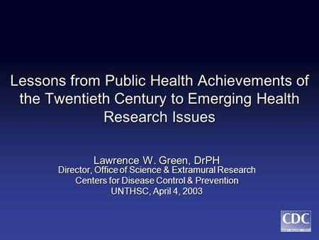 Lessons from Public Health Achievements of the Twentieth Century to Emerging Health Research Issues Lawrence W. Green, DrPH Director, Office of Science.
