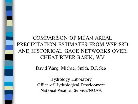 COMPARISON OF MEAN AREAL PRECIPITATION ESTIMATES FROM WSR-88D AND HISTORICAL GAGE NETWORKS OVER CHEAT RIVER BASIN, WV David Wang, Michael Smith, D.J. Seo.
