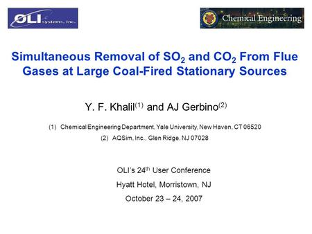 Simultaneous Removal of SO 2 and CO 2 From Flue Gases at Large Coal-Fired Stationary Sources Y. F. Khalil (1) and AJ Gerbino (2) (1)Chemical Engineering.