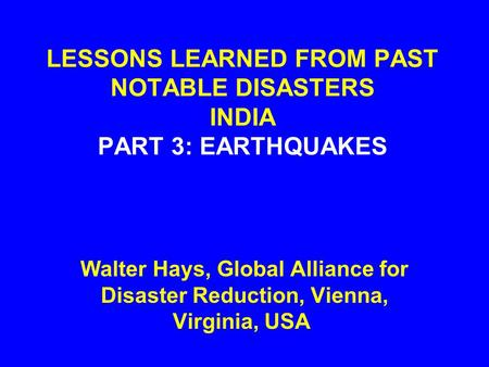 LESSONS LEARNED FROM PAST NOTABLE DISASTERS INDIA PART 3: EARTHQUAKES Walter Hays, Global Alliance for Disaster Reduction, Vienna, Virginia, USA.