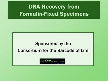 DNA Recovery from Formalin-Fixed Specimens by the Consortium for the Barcode of Life Sponsored by the Consortium for the Barcode of Life.