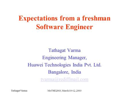 Tathagat VarmaMoTSE2003, March 10-12, 2003 Expectations from a freshman Software Engineer Tathagat Varma Engineering Manager, Huawei Technologies India.