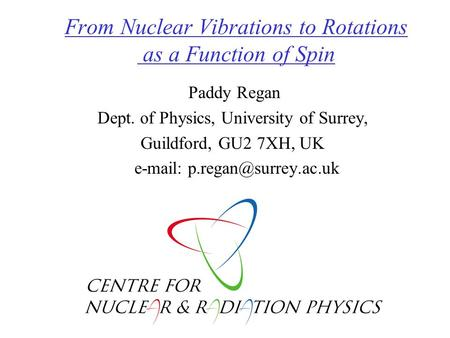 From Nuclear Vibrations to Rotations as a Function of Spin Paddy Regan Dept. of Physics, University of Surrey, Guildford, GU2 7XH, UK
