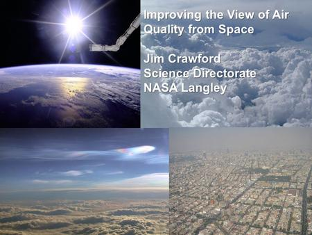 Improving the View of Air Quality from Space Jim Crawford Science Directorate NASA Langley.