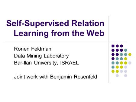 Self-Supervised Relation Learning from the Web Ronen Feldman Data Mining Laboratory Bar-Ilan University, ISRAEL Joint work with Benjamin Rosenfeld.