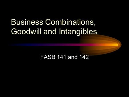 Business Combinations, Goodwill and Intangibles FASB 141 and 142.