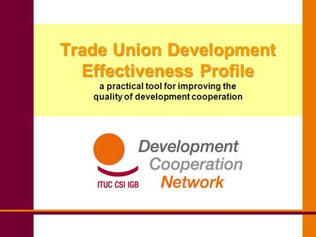 Trade Union Development Effectiveness Profile Trade Union Development Effectiveness Profile a practical tool for improving the quality of development cooperation.