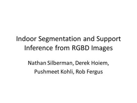 Indoor Segmentation and Support Inference from RGBD Images Nathan Silberman, Derek Hoiem, Pushmeet Kohli, Rob Fergus.