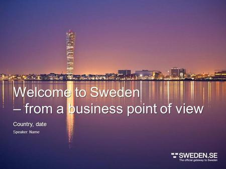Welcome to Sweden – from a business point of view Speaker: Name Country, date.