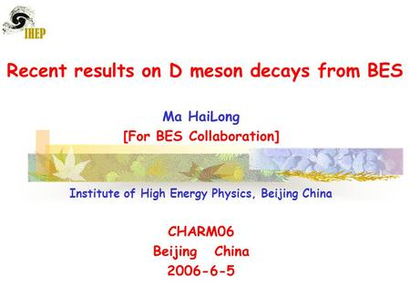 Recent results on D meson decays from BES Ma HaiLong [For BES Collaboration] Institute of High Energy Physics, Beijing China CHARM06 Beijing China 2006-6-5.