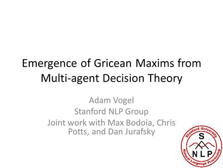 Emergence of Gricean Maxims from Multi-agent Decision Theory Adam Vogel Stanford NLP Group Joint work with Max Bodoia, Chris Potts, and Dan Jurafsky.