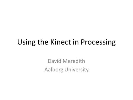 Using the Kinect in Processing David Meredith Aalborg University.