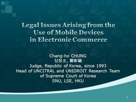 Chang-ho CHUNG 정창호, 鄭彰鎬 Judge, Republic of Korea, since 1993 Head of UNCITRAL and UNIDROIT Research Team of Supreme Court of Korea SNU, LSE, HKU 1.