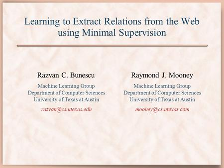 Learning to Extract Relations from the Web using Minimal Supervision Razvan C. Bunescu Machine Learning Group Department of Computer Sciences University.