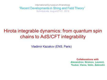 "Hirota integrable dynamics: from quantum spin chains to AdS/CFT integrability Vladimir Kazakov (ENS, Paris) International Symposium Ahrenshoop ""Recent."