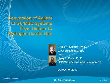 Conversion of Agilent EI GC/MSD Systems From Helium To Hydrogen Carrier Gas Bruce D. Quimby, Ph.D. GPD Solutions Group and Harry F. Prest, Ph.D. GC/MS.