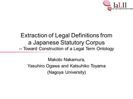 Extraction of Legal Definitions from a Japanese Statutory Corpus -- Toward Construction of a Legal Term Ontology Makoto Nakamura, Yasuhiro Ogawa and Katsuhiko.