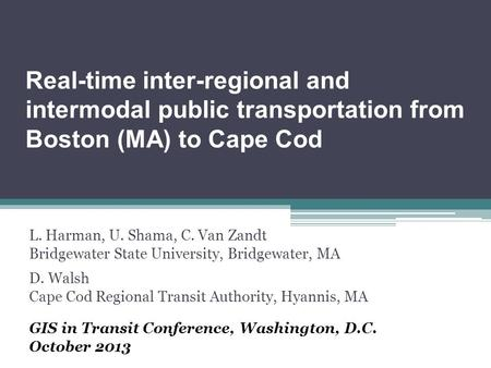 Real-time inter-regional and intermodal public transportation from Boston (MA) to Cape Cod L. Harman, U. Shama, C. Van Zandt Bridgewater State University,