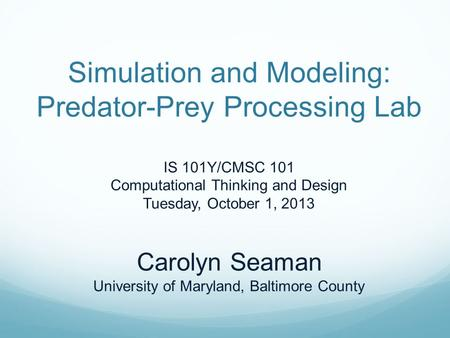 Simulation and Modeling: Predator-Prey Processing Lab IS 101Y/CMSC 101 Computational Thinking and Design Tuesday, October 1, 2013 Carolyn Seaman University.