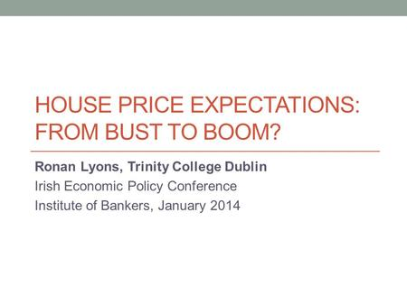 HOUSE PRICE EXPECTATIONS: FROM BUST TO BOOM? Ronan Lyons, Trinity College Dublin Irish Economic Policy Conference Institute of Bankers, January 2014.