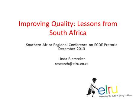 Improving Quality: Lessons from South Africa Southern Africa Regional Conference on ECDE Pretoria December 2013 Linda Biersteker