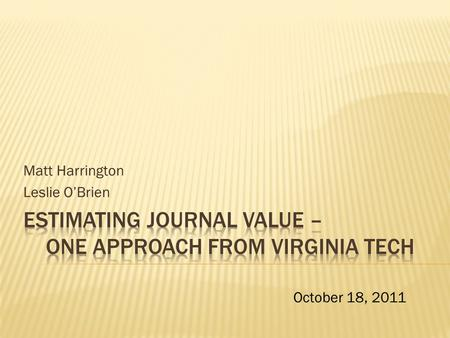 Matt Harrington Leslie O'Brien October 18, 2011. Need for a quantitative tool to analyze cost and use data for electronic serials  Databases + E-journals.