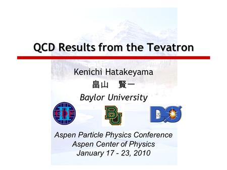 QCD Results from the Tevatron Kenichi Hatakeyama 畠山 賢一 Baylor University Aspen Particle Physics Conference Aspen Center of Physics January 17 - 23, 2010.